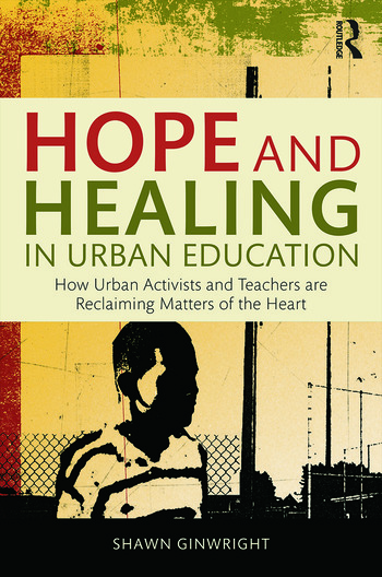 Hope and Healing in Urban Education: How Urban Activists and Teachers are Reclaiming Matters of the Heart (Routledge.com)